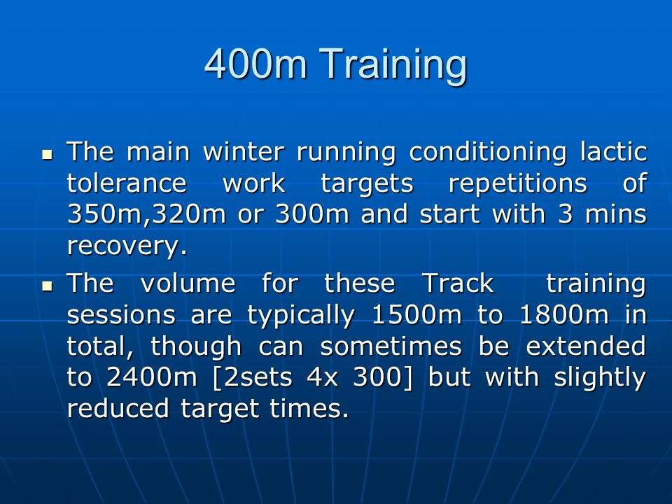 400m Training The main winter running conditioning lactic tolerance work targets repetitions of 350m,320m or 300m and start with 3 mins recovery.