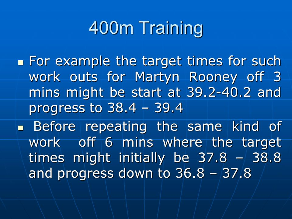 400m Training For example the target times for such work outs for Martyn Rooney off 3 mins might be start at 39.2-40.2 and progress to 38.4 – 39.4.