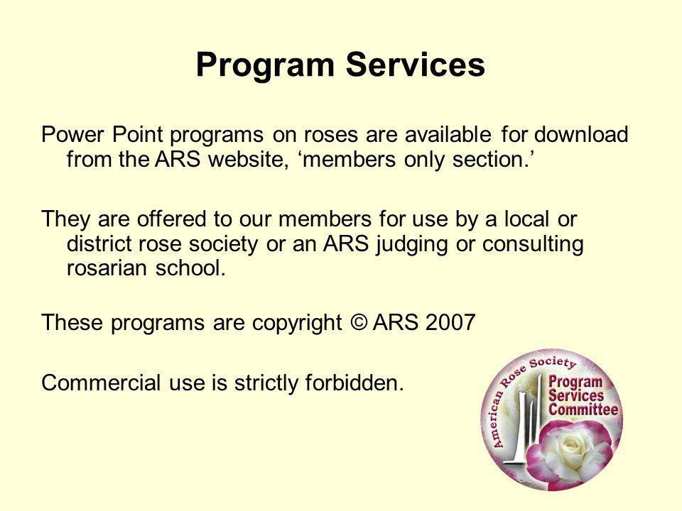 Program Services Power Point programs on roses are available for download from the ARS website, 'members only section.'