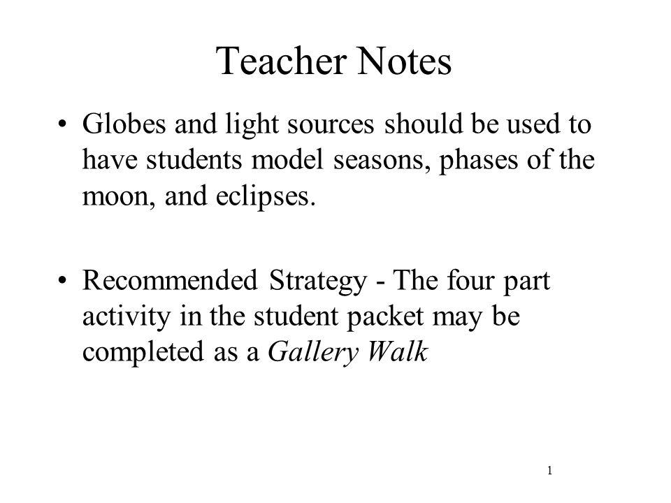 Teacher Notes Globes and light sources should be used to have students model seasons, phases of the moon, and eclipses.