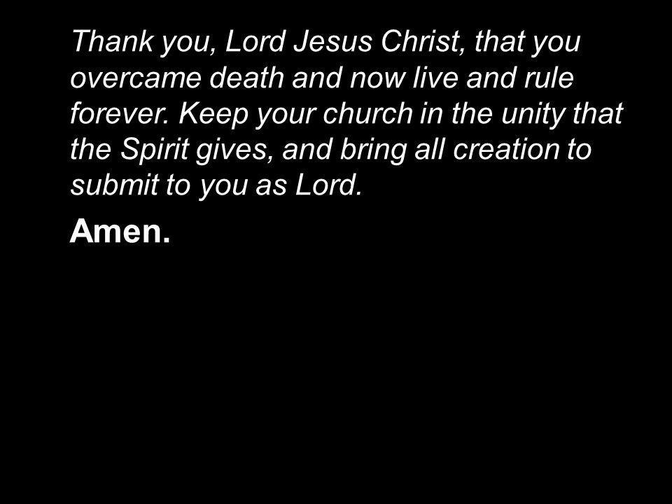 Thank you, Lord Jesus Christ, that you overcame death and now live and rule forever. Keep your church in the unity that the Spirit gives, and bring all creation to submit to you as Lord.