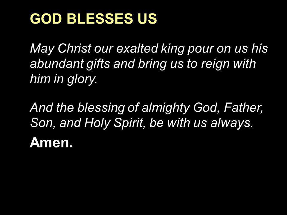 GOD BLESSES US May Christ our exalted king pour on us his abundant gifts and bring us to reign with him in glory.