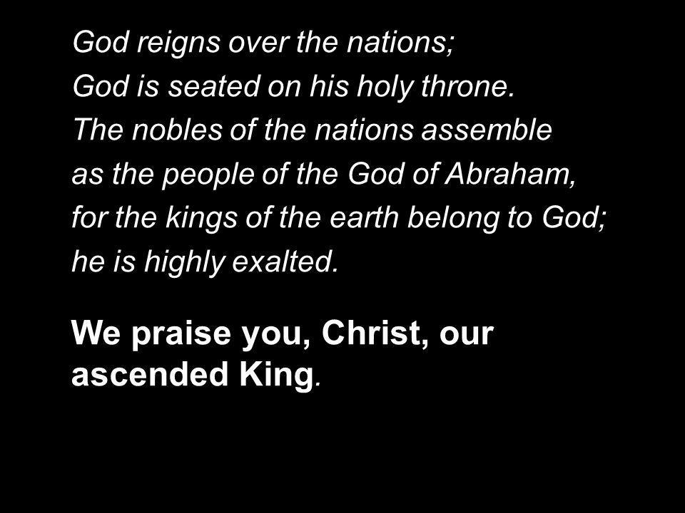 We praise you, Christ, our ascended King.