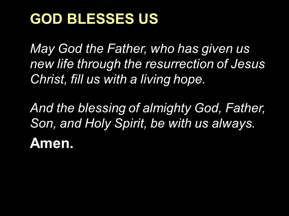 GOD BLESSES US May God the Father, who has given us new life through the resurrection of Jesus Christ, fill us with a living hope.