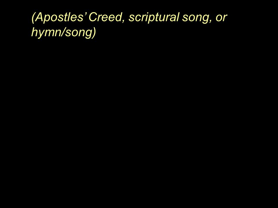 (Apostles' Creed, scriptural song, or hymn/song)