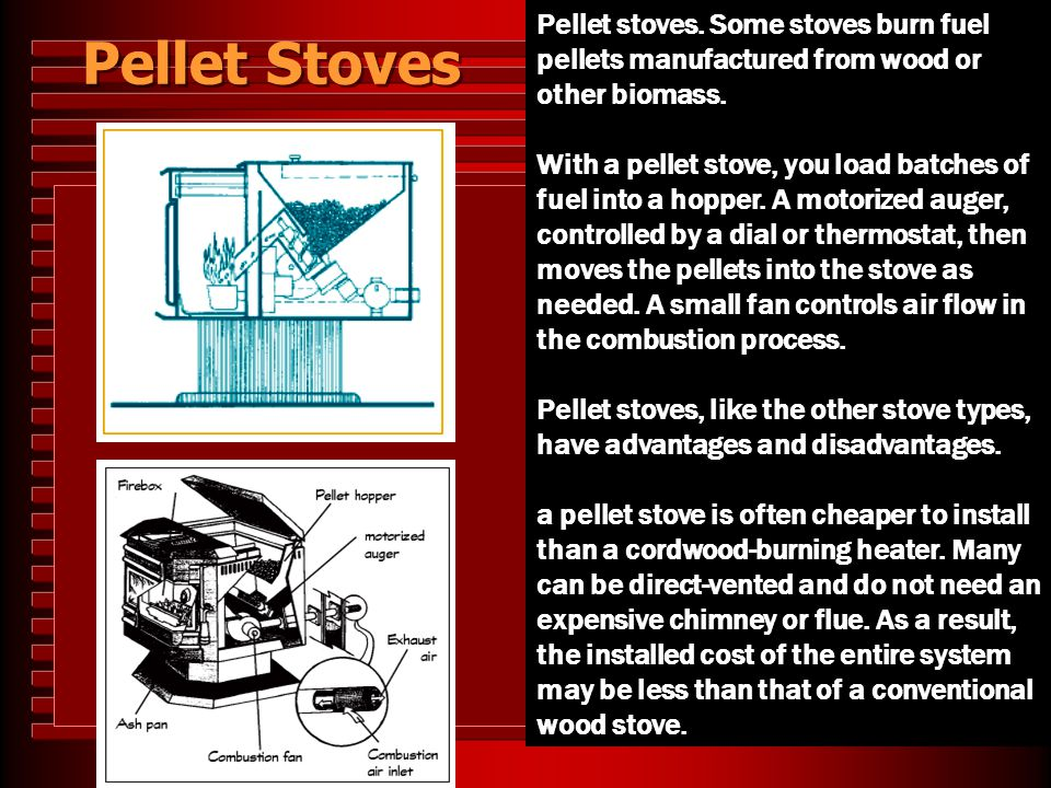 Pellet Stoves Pellet stoves. Some stoves burn fuel pellets manufactured from wood or other biomass.