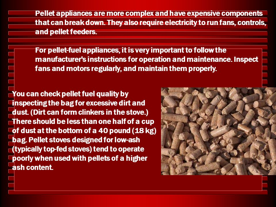 Pellet appliances are more complex and have expensive components that can break down. They also require electricity to run fans, controls, and pellet feeders.