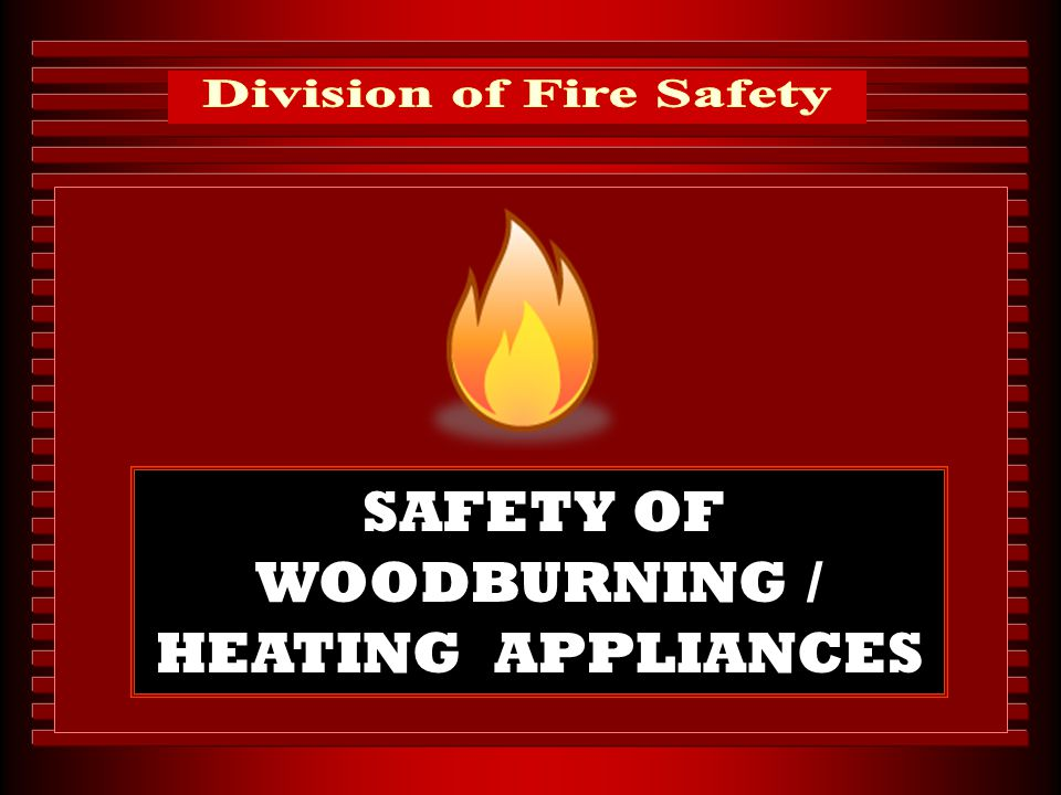 Division of Fire Safety SAFETY OF WOODBURNING / HEATING APPLIANCES