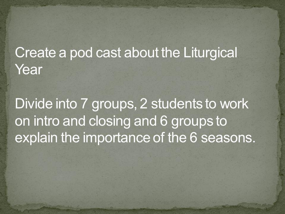 Create a pod cast about the Liturgical Year Divide into 7 groups, 2 students to work on intro and closing and 6 groups to explain the importance of the 6 seasons.