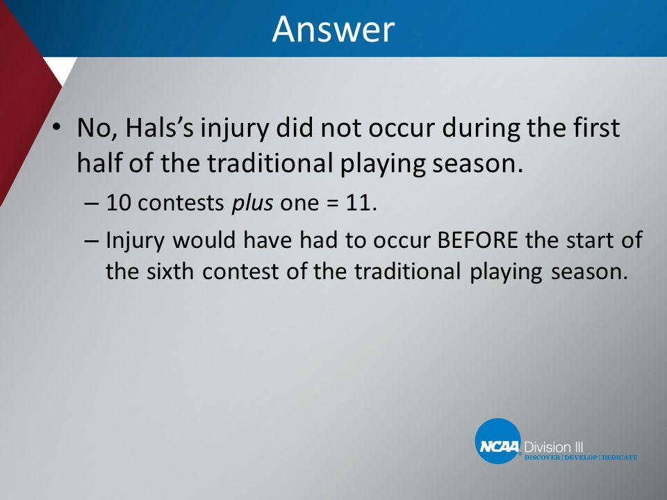Answer No, Hals's injury did not occur during the first half of the traditional playing season. 10 contests plus one = 11.