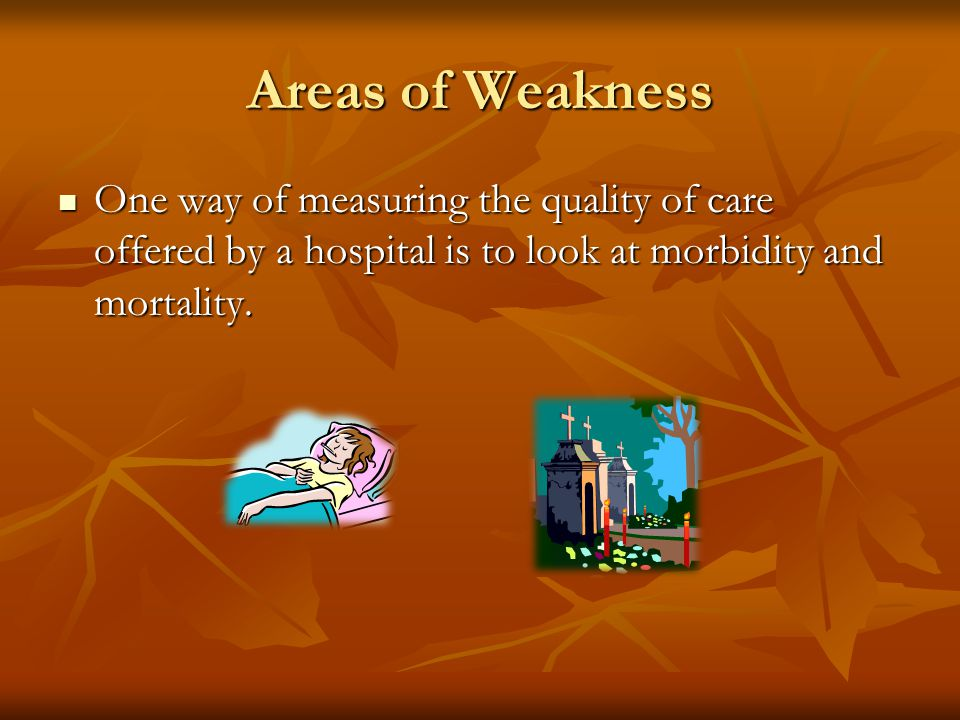 Areas of Weakness One way of measuring the quality of care offered by a hospital is to look at morbidity and mortality.