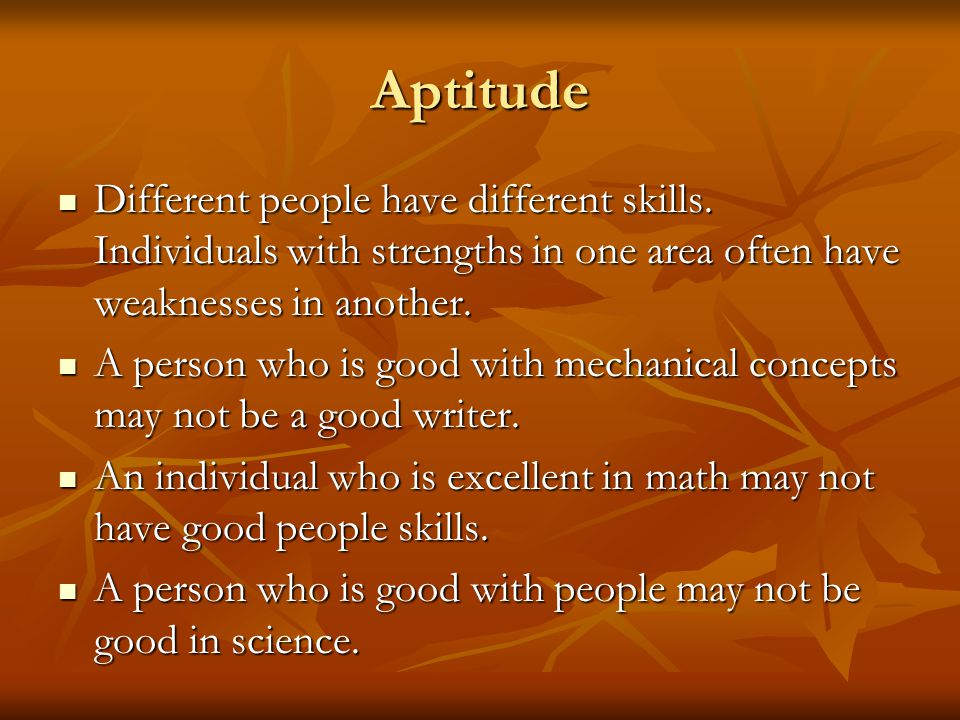 Aptitude Different people have different skills. Individuals with strengths in one area often have weaknesses in another.