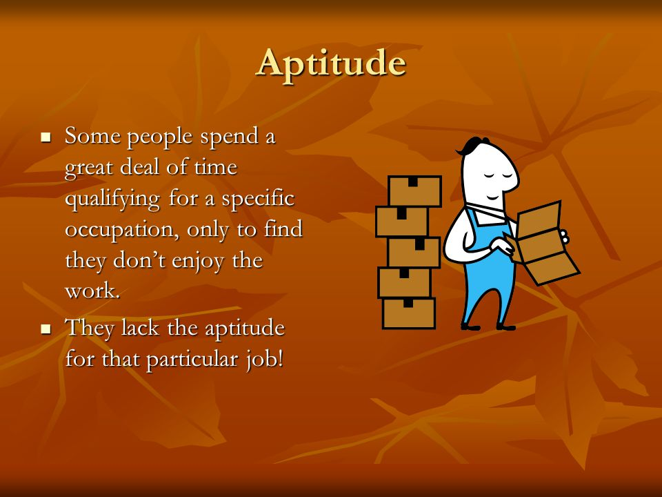 Aptitude Some people spend a great deal of time qualifying for a specific occupation, only to find they don't enjoy the work.