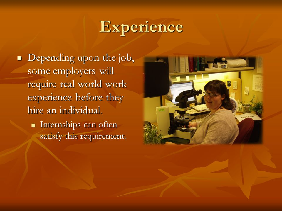 Experience Depending upon the job, some employers will require real world work experience before they hire an individual.