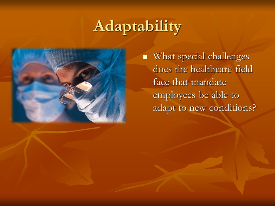 Adaptability What special challenges does the healthcare field face that mandate employees be able to adapt to new conditions