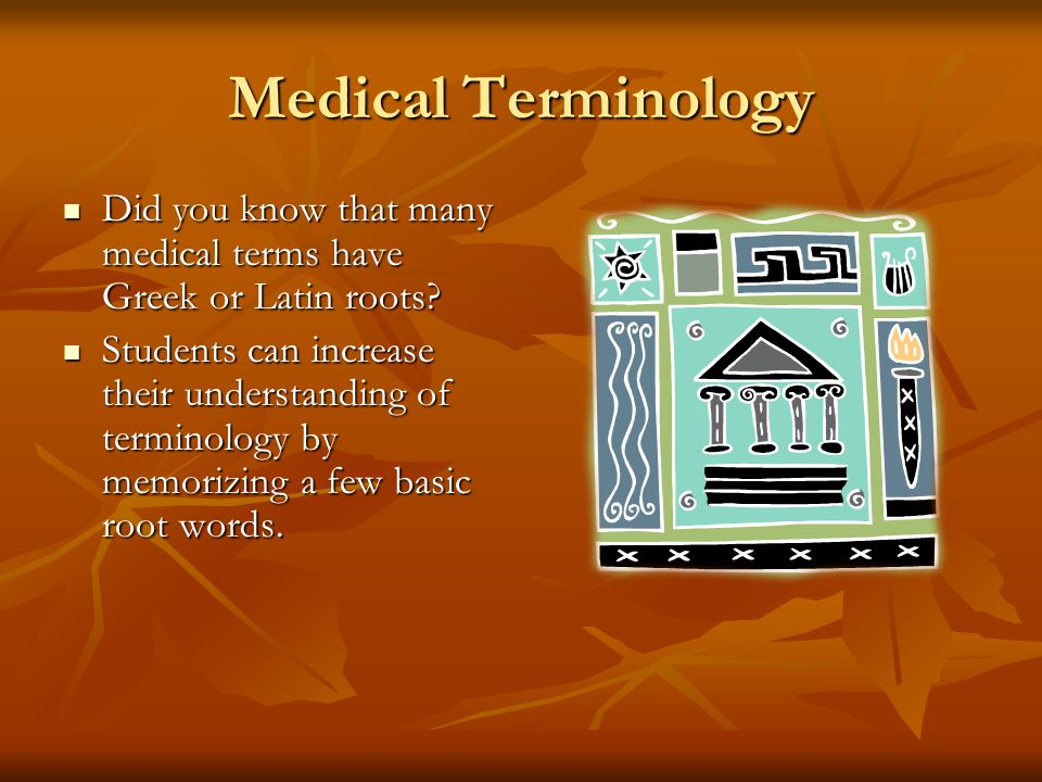 Medical Terminology Did you know that many medical terms have Greek or Latin roots