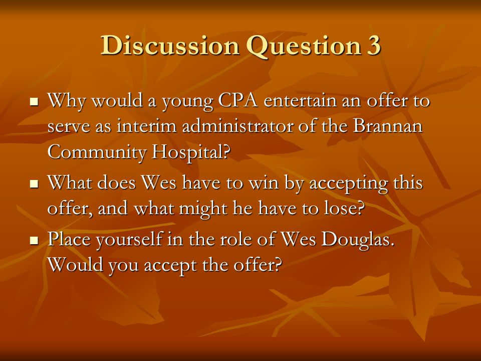 Discussion Question 3 Why would a young CPA entertain an offer to serve as interim administrator of the Brannan Community Hospital