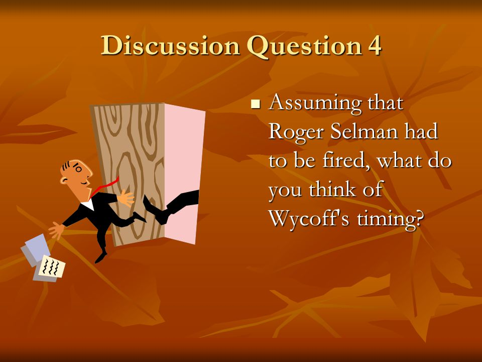 Discussion Question 4 Assuming that Roger Selman had to be fired, what do you think of Wycoff s timing