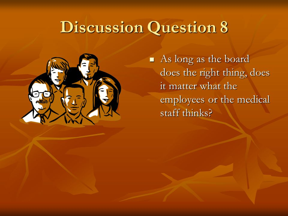 Discussion Question 8 As long as the board does the right thing, does it matter what the employees or the medical staff thinks