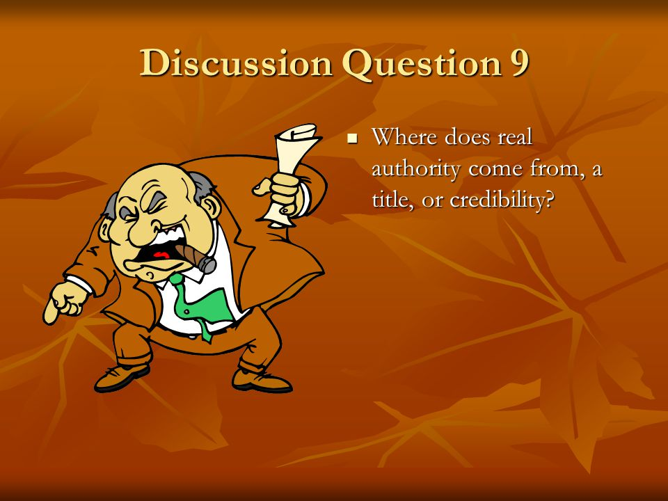 Discussion Question 9 Where does real authority come from, a title, or credibility Click and read bullet one.