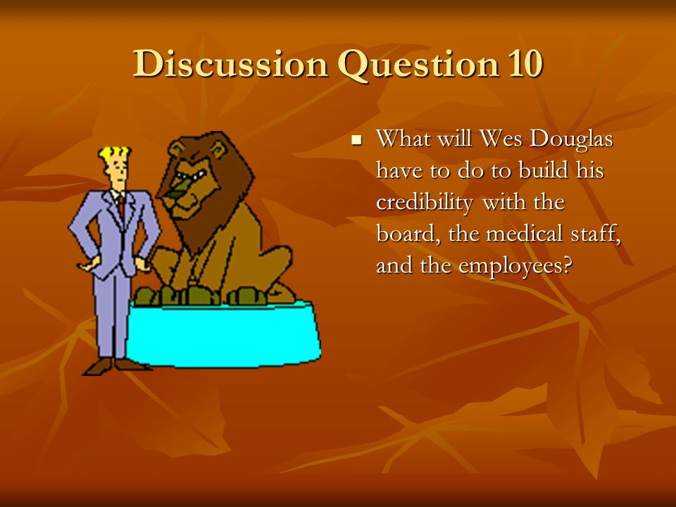 Discussion Question 10 What will Wes Douglas have to do to build his credibility with the board, the medical staff, and the employees