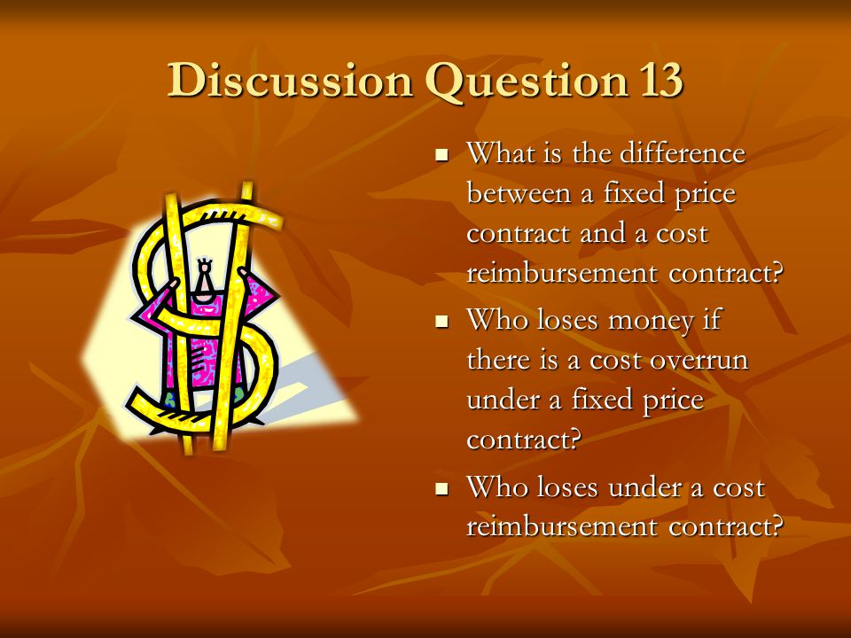 Discussion Question 13 What is the difference between a fixed price contract and a cost reimbursement contract