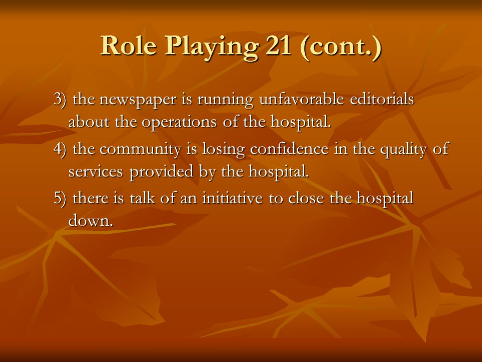 Role Playing 21 (cont.) 3) the newspaper is running unfavorable editorials about the operations of the hospital.