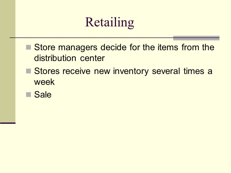 Retailing Store managers decide for the items from the distribution center. Stores receive new inventory several times a week.