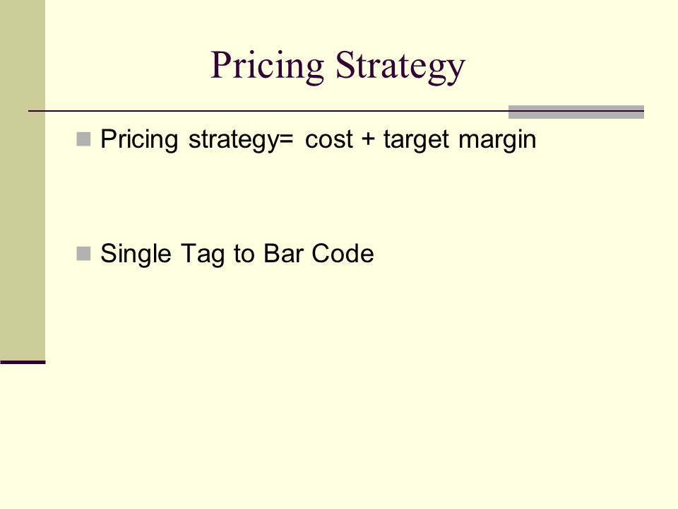 Pricing Strategy Pricing strategy= cost + target margin