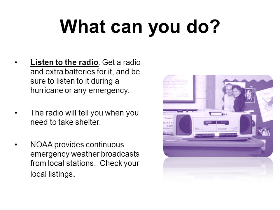 What can you do Listen to the radio: Get a radio and extra batteries for it, and be sure to listen to it during a hurricane or any emergency.