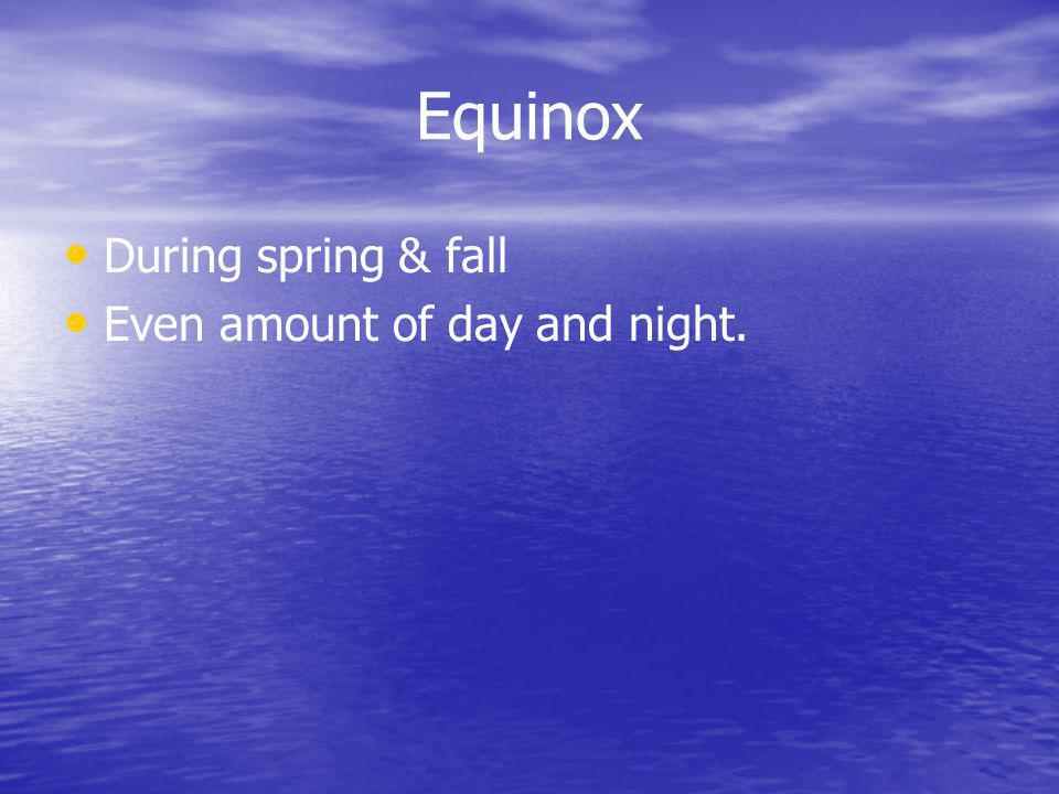 Equinox During spring & fall Even amount of day and night.