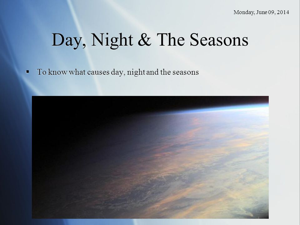 Saturday, April 01, 2017 Day, Night & The Seasons To know what causes day, night and the seasons