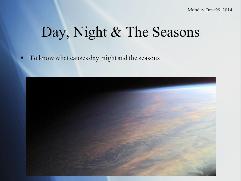 Saturday, April 01, 2017 Day, Night & The Seasons To know what causes day, night and the seasons