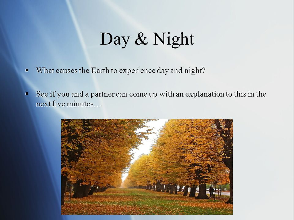 Day & Night What causes the Earth to experience day and night