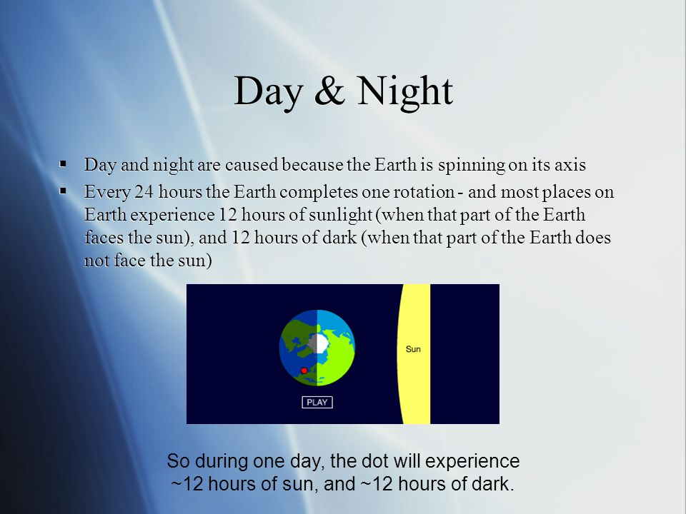 Day & Night Day and night are caused because the Earth is spinning on its axis.