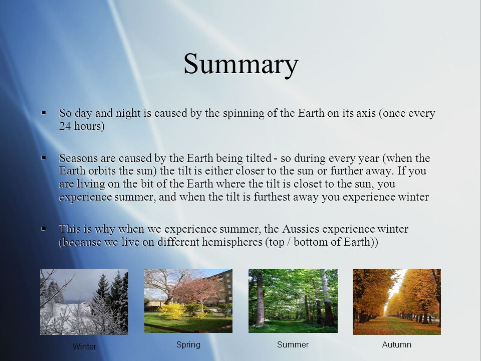 Summary So day and night is caused by the spinning of the Earth on its axis (once every 24 hours)