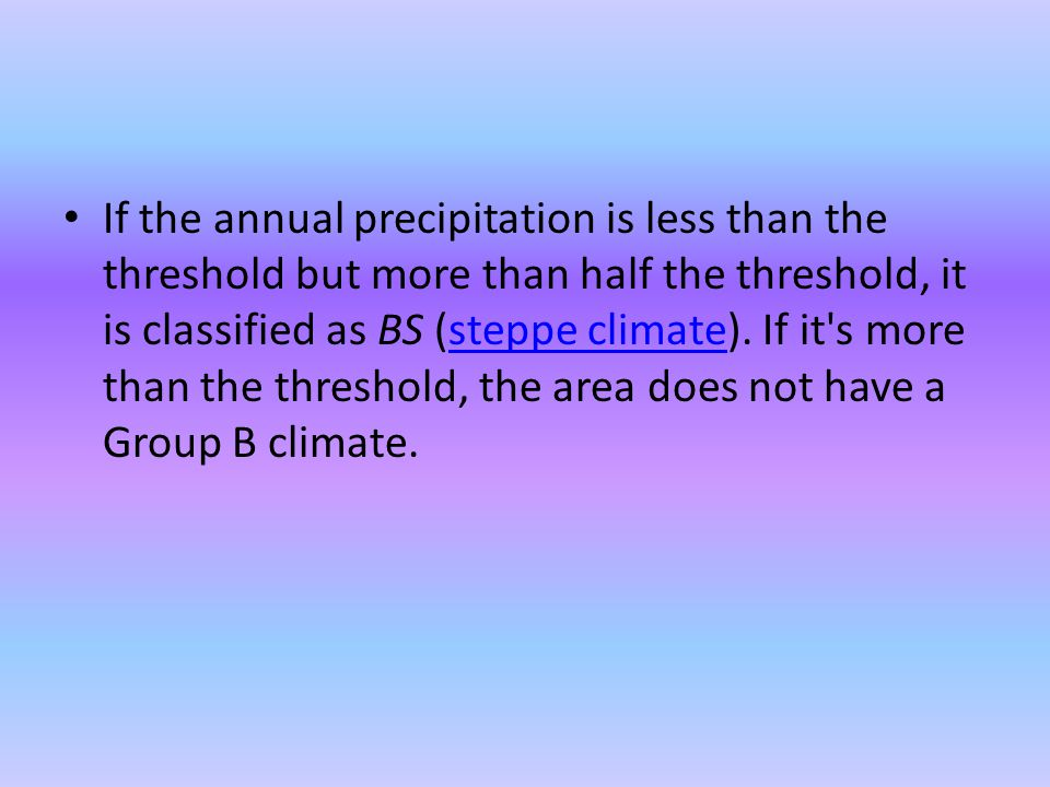 If the annual precipitation is less than the threshold but more than half the threshold, it is classified as BS (steppe climate).