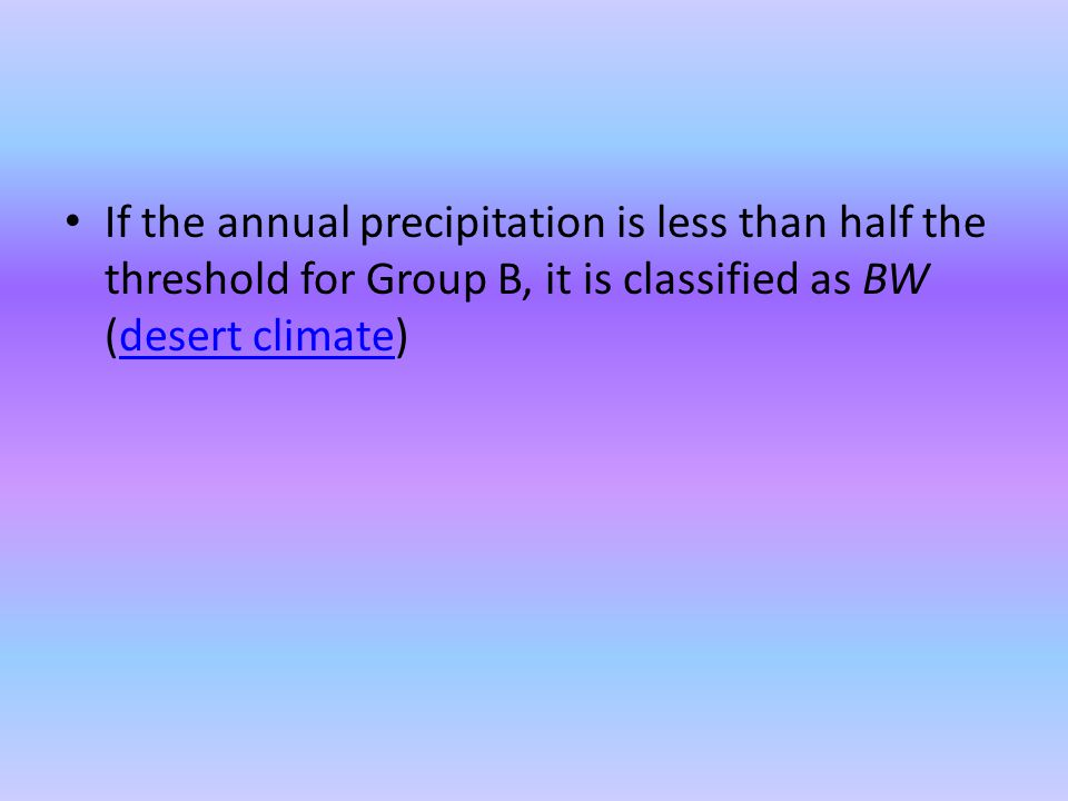 If the annual precipitation is less than half the threshold for Group B, it is classified as BW (desert climate)