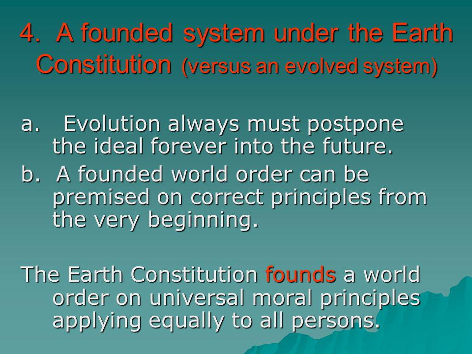 4. A founded system under the Earth Constitution (versus an evolved system)