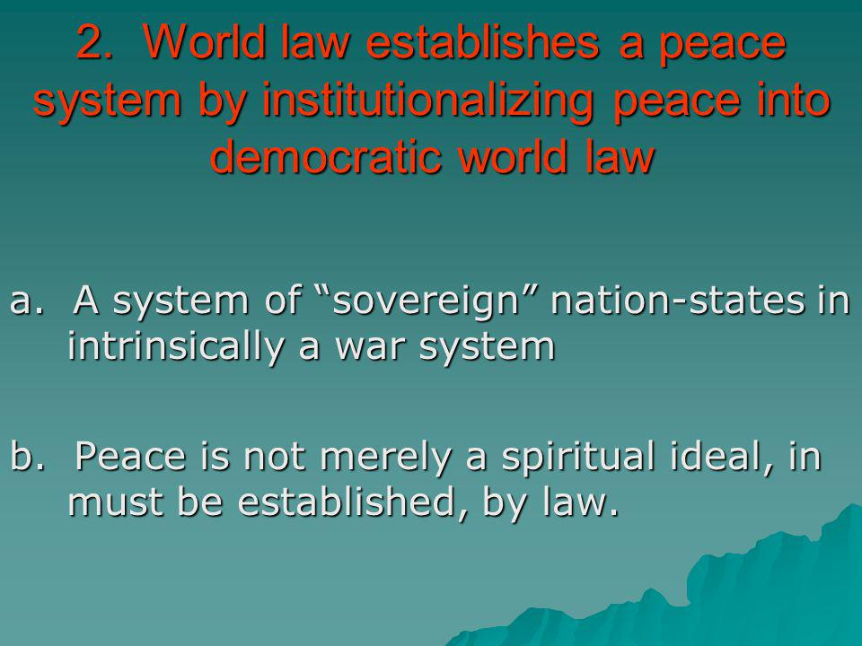 2. World law establishes a peace system by institutionalizing peace into democratic world law