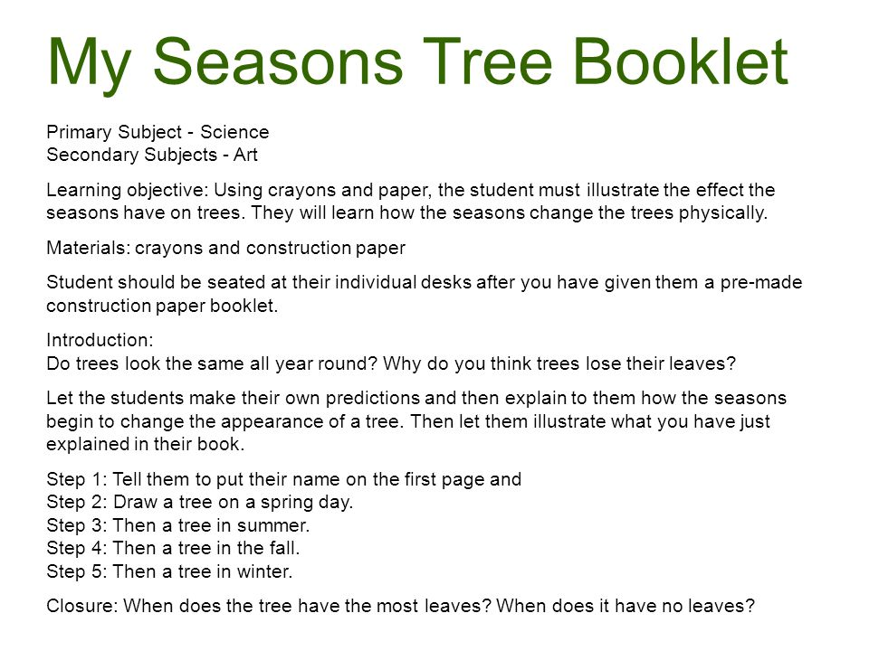 My Seasons Tree Booklet Primary Subject - Science Secondary Subjects - Art Learning objective: Using crayons and paper, the student must illustrate the effect the seasons have on trees. They will learn how the seasons change the trees physically. Materials: crayons and construction paper Student should be seated at their individual desks after you have given them a pre-made construction paper booklet. Introduction:
