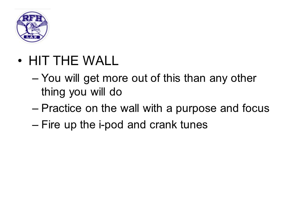 HIT THE WALL You will get more out of this than any other thing you will do. Practice on the wall with a purpose and focus.