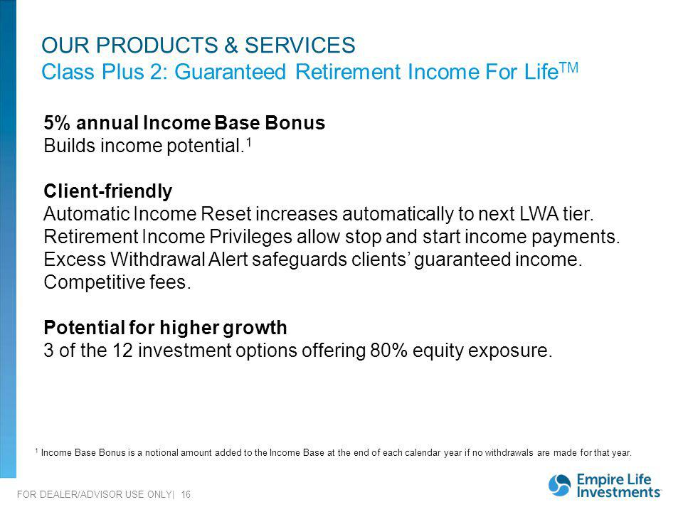 OUR PRODUCTS & SERVICES Class Plus 2: Guaranteed Retirement Income For LifeTM