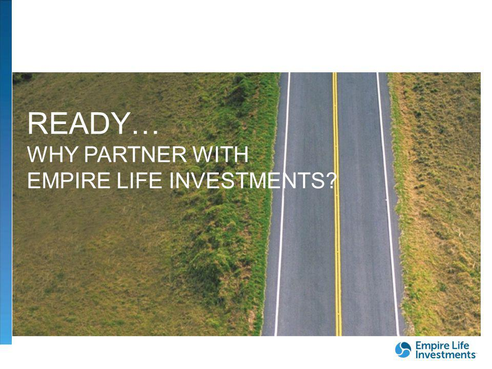 READY… WHY PARTNER WITH EMPIRE LIFE INVESTMENTS
