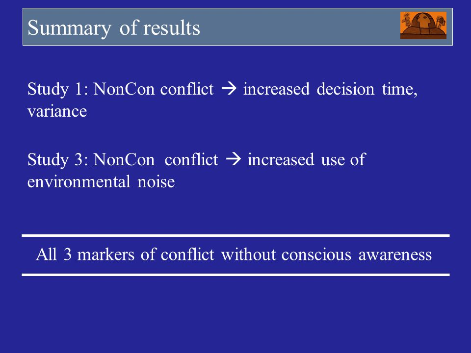Summary of results Study 1: NonCon conflict  increased decision time, variance. Study 3: NonCon conflict  increased use of environmental noise.