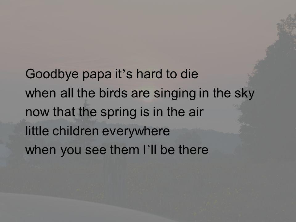 Goodbye papa it's hard to die