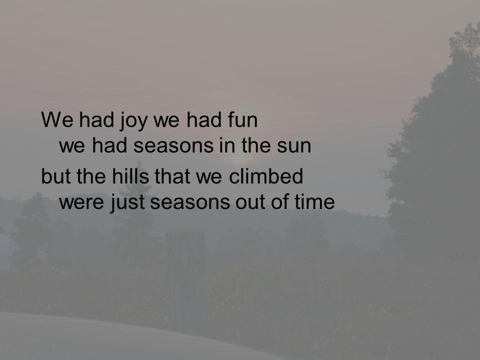 We had joy we had fun we had seasons in the sun