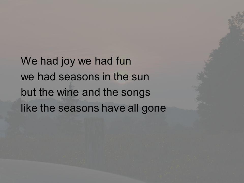 We had joy we had fun we had seasons in the sun. but the wine and the songs.