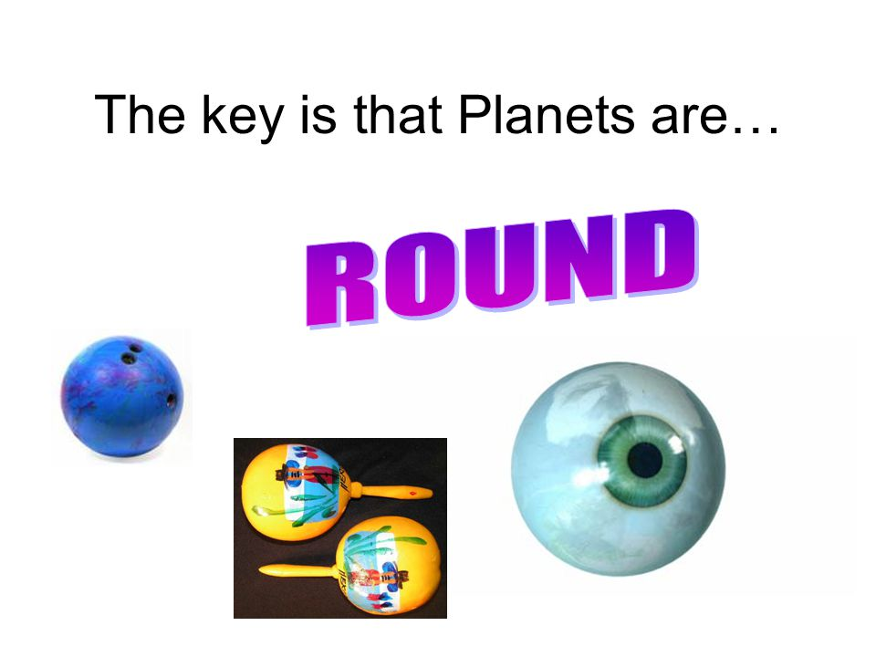 The key is that Planets are…