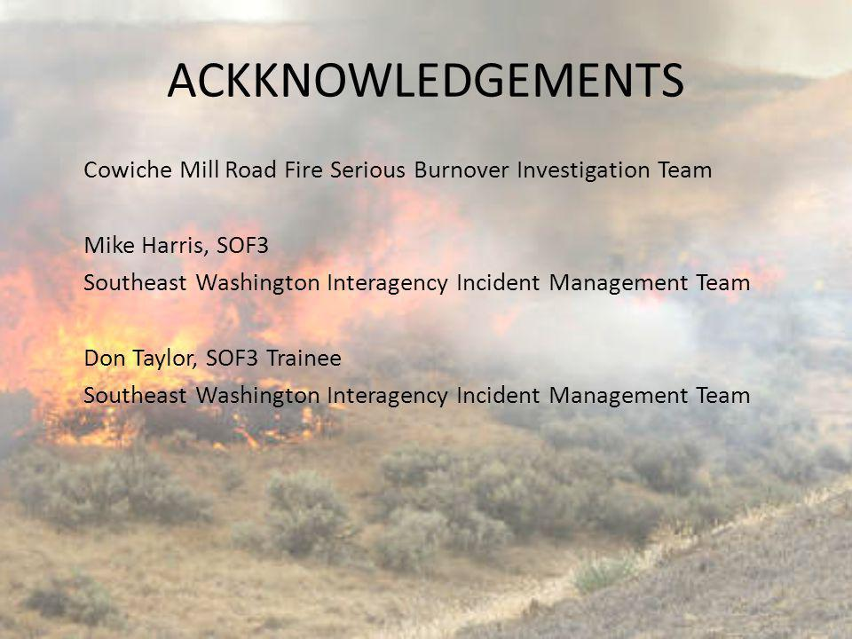 ACKKNOWLEDGEMENTS Cowiche Mill Road Fire Serious Burnover Investigation Team. Mike Harris, SOF3.